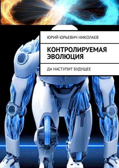 Юрий Юрьевич Николаев Контролируемая Эволюция. Да наступит будущее