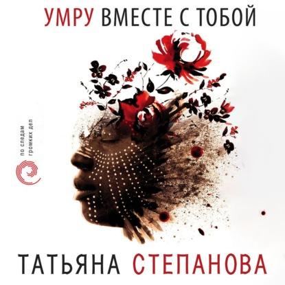 Степанова Татьяна Юрьевна Умру вместе с тобой обложка