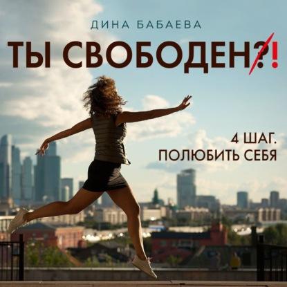 Дина Бабаева Ты свободен! ШАГ 4: Полюбить себя