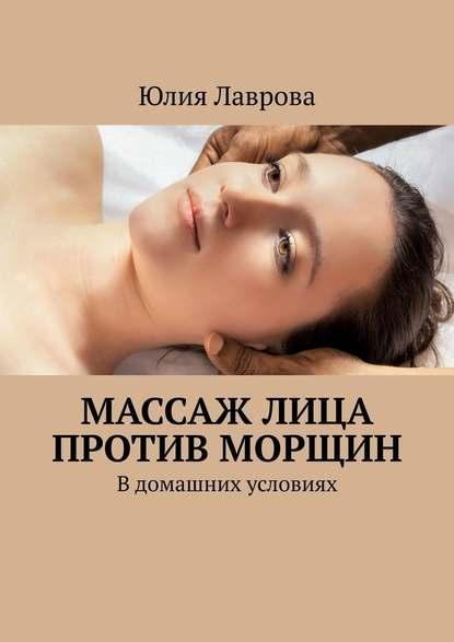 Юлия Лаврова Массаж лица против морщин. В домашних условиях