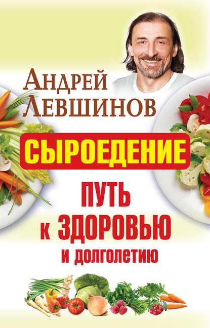 Андрей Левшинов Сыроедение – путь к здоровью и долголетию классический массаж путь к здоровью и долголетию