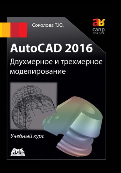 Татьяна Соколова AutoCAD 2016. Двухмерное и трехмерное моделирование