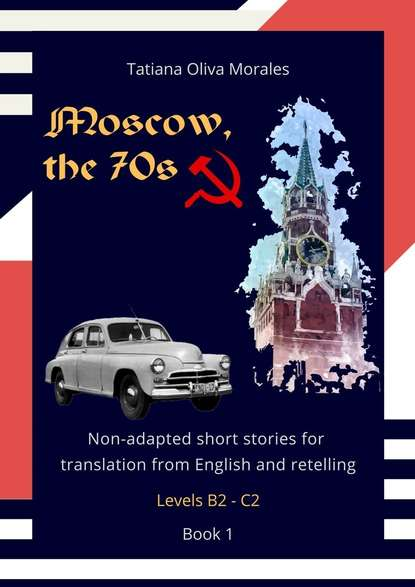 Tatiana Oliva Morales Moscow, the 70s. Non-adapted short stories for translation from English and retelling. Levels B2—C2. Book 1 the stories of english