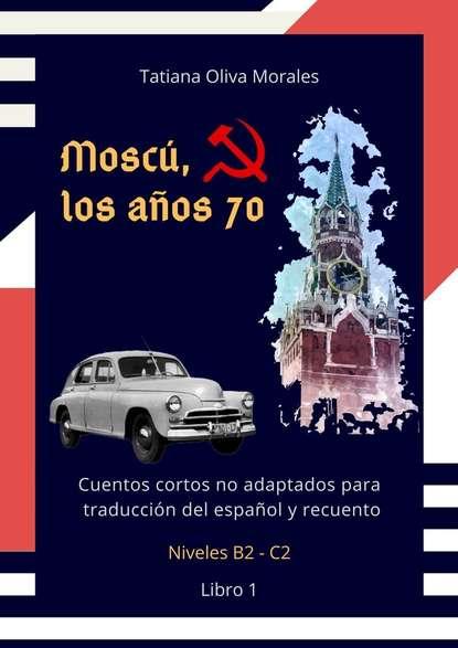 Tatiana Oliva Morales Moscú, los años 70. Cuentos cortos no adaptados para traducción del español y recuento. Niveles B2—C2. Libro 1 jason potash los disenos del tatuaje libro para colorear para los adultos