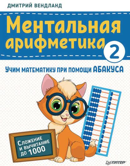 ментальная арифметика учим математику при помощи абакуса сложение и вычитание до 100 Дмитрий Вендланд Ментальная арифметика 2. Учим математику при помощи абакуса. Сложение и вычитание до 1000