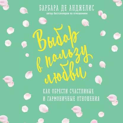 Анджелис Барбара де Выбор в пользу любви. Как обрести счастливые и гармоничные отношения обложка