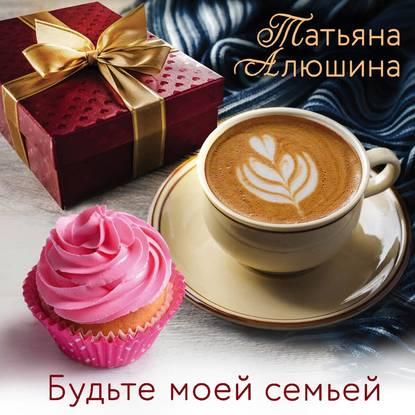 Алюшина Татьяна Александровна Будьте моей семьей обложка