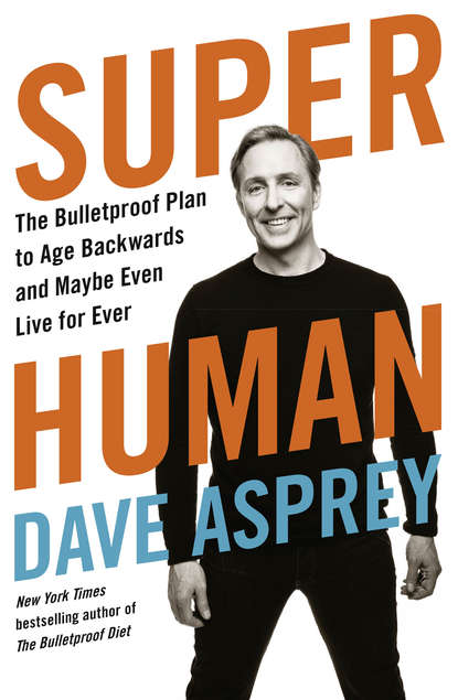 Dave Asprey Super Human: The Bulletproof Plan to Age Backward and Maybe Even Live Forever dave asprey super human the bulletproof plan to age backward and maybe even live forever