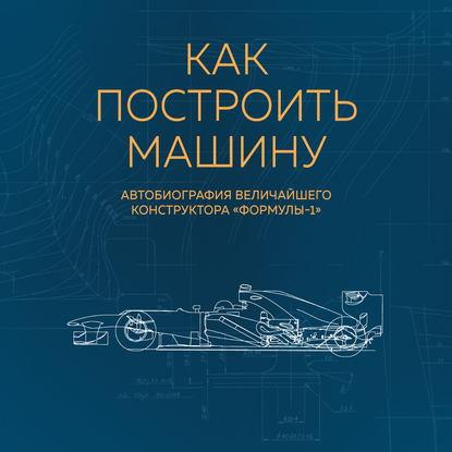 Ньюи Эдриан Как построить машину [автобиография величайшего конструктора «Формулы-1»] (2-е изд.) обложка