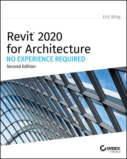Eric Wing Revit 2020 for Architecture эдвард голдберг для архитекторов revit architecture 2009 2010 самоучитель по технологии bim