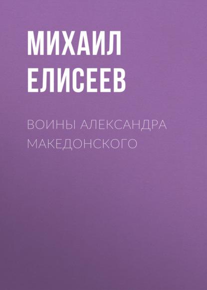 Михаил Елисеев Воины Александра Македонского александр матанцев тайная сила войска александра македонского