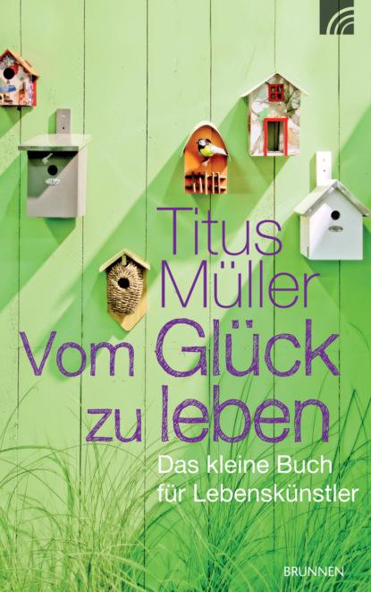 Titus Müller Vom Glück zu leben becky smethurst das kleine buch vom großen knall und was im universum seitdem geschah ungekürzt