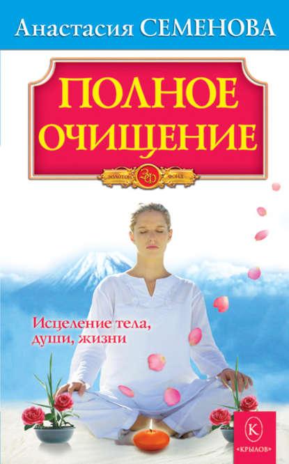 Анастасия Семенова Полное очищение: Исцеление тела, души, жизни полное очищение тело дом судьба
