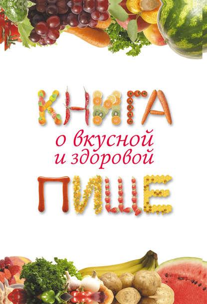 Екатерина Геннадьевна Капранова Книга о вкусной и здоровой пище погожева алла владимировна основы вкусной и здоровой пищи книга в суперобложке