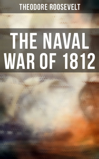 Theodore Roosevelt The Naval War of 1812 william james a full correct account of the military occurrences of the late war between great britain and the united states of america vol 1