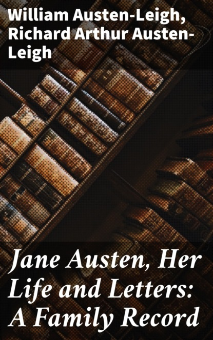 William Austen-Leigh Jane Austen, Her Life and Letters: A Family Record william austen leigh jane austen her life and letters a family record