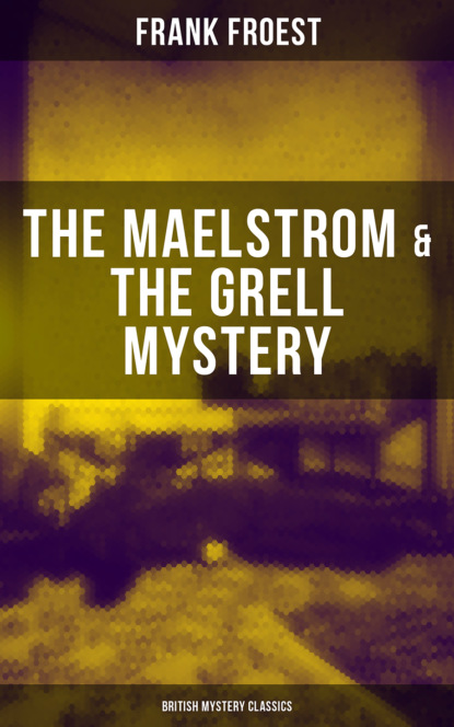 Frank Froest THE MAELSTROM & THE GRELL MYSTERY (British Mystery Classics) frank froest the rogues' syndicate the maelstrom