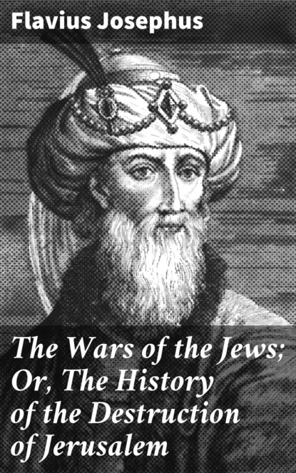 Flavius Josephus The Wars of the Jews; Or, The History of the Destruction of Jerusalem flavius josephus against apion