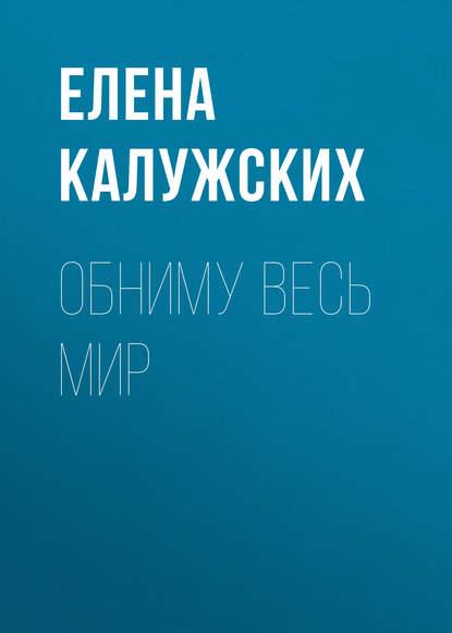 Елена Калужских Обниму весь мир