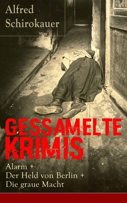 Alfred Schirokauer Gessamelte Krimis: Alarm + Der Held von Berlin + Die graue Macht doblin alfred berlin alexanderplatz