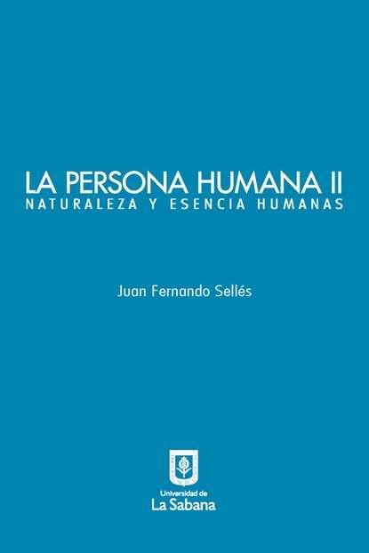 Juan Fernando Sellés La persona humana parte II. Naturaleza y esencia humanas