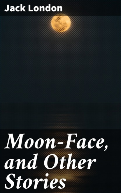 Jack London Moon-Face, and Other Stories london jack the kempton wace letters and moon face and other stories