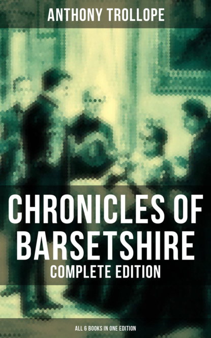 Anthony Trollope Chronicles of Barsetshire - Complete Edition (All 6 Books in One Edition) michelle paver chronicles of ancient darkness 6 ghost hunter