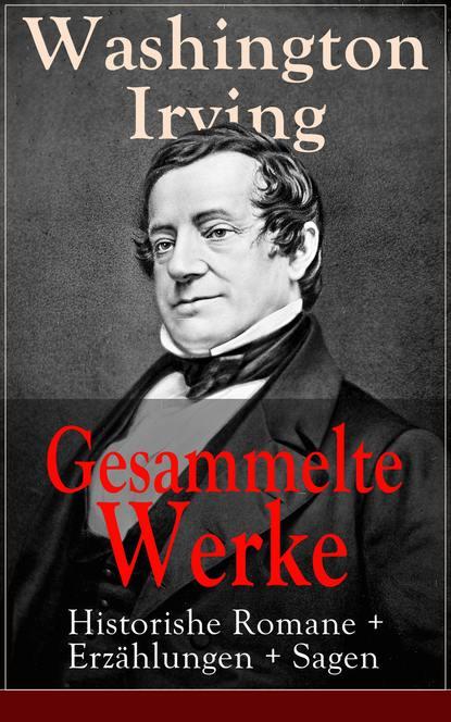 Вашингтон Ирвинг Gesammelte Werke: Historishe Romane + Erzählungen + Sagen selma lagerlof gesammelte werke romane erzählungen sagen