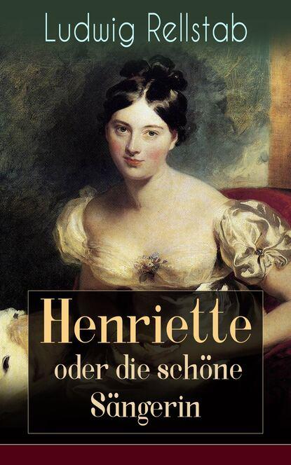 Ludwig Rellstab Henriette oder die schöne Sängerin henriette hanke die schwagerinnen