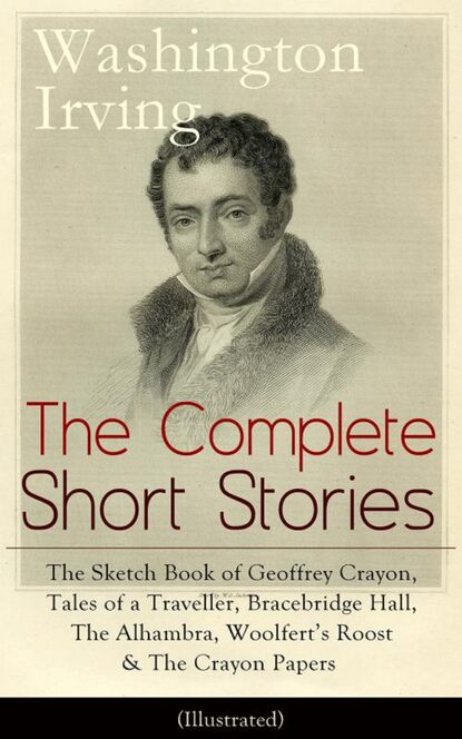 Вашингтон Ирвинг The Complete Short Stories of Washington Irving: The Sketch Book of Geoffrey Crayon, Tales of a Traveller, Bracebridge Hall, The Alhambra, Woolfert's Roost & The Crayon Papers (Illustrated) вашингтон ирвинг the complete works of washington irving short stories plays historical works poetry and autobiographical writings illustrated