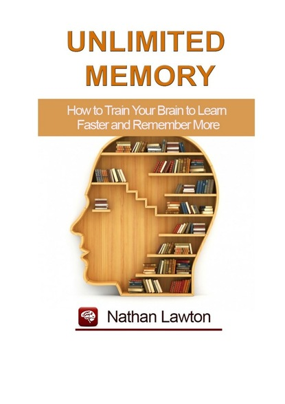 Nathan Lawton Unlimited Memory. How to Train Your Brain to Learn Faster and Remember More марк виктор хансен the $1 million reason to change your mind