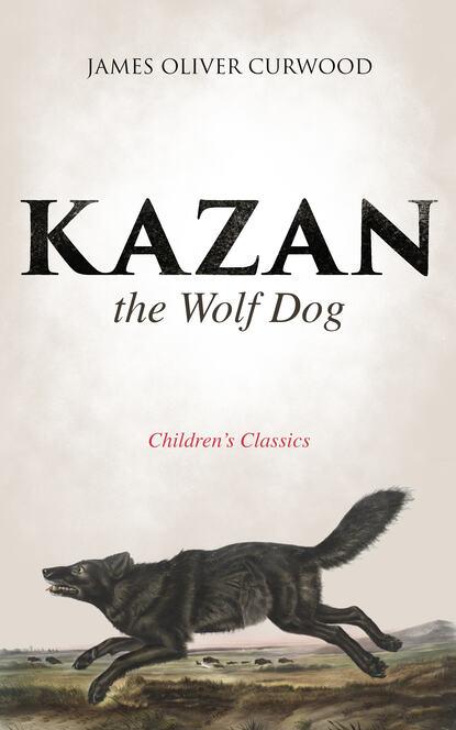 James Oliver Curwood Kazan, the Wolf Dog (Children's Classics) james oliver curwood baree son of kazan