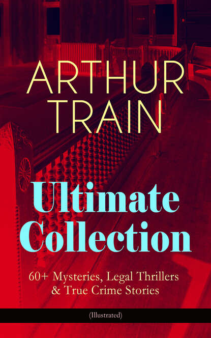 Arthur Cheney Train ARTHUR TRAIN Ultimate Collection: 60+ Mysteries, Legal Thrillers & True Crime Stories (Illustrated) недорого