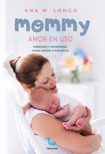 Ana M. Longo Mommy amor en uso. Embarazo y maternidad. Fuera miedos, fuera mitos недорого
