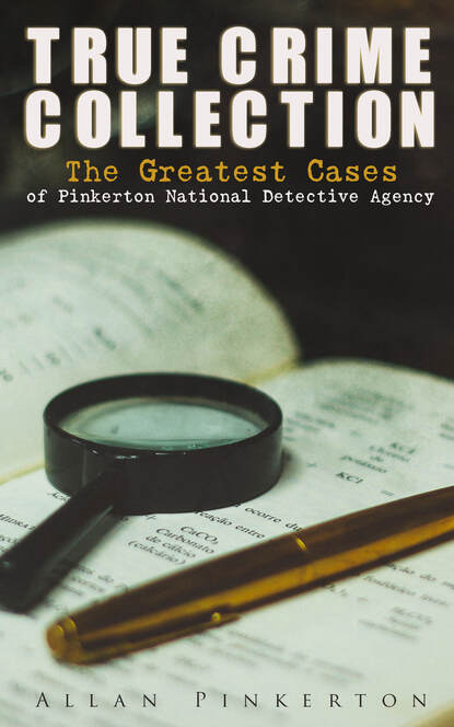 Pinkerton Allan TRUE CRIME COLLECTION: The Greatest Cases of Pinkerton National Detective Agency