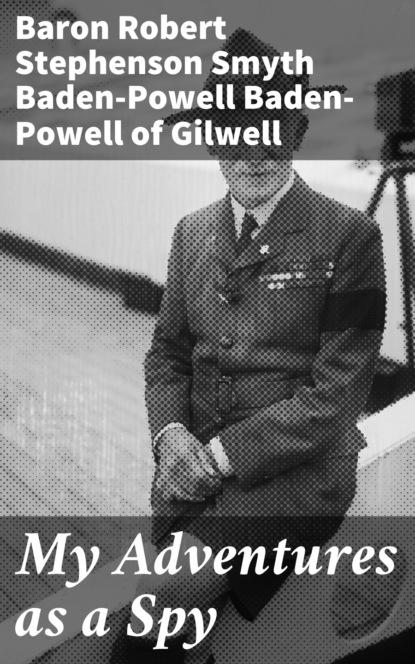 Baron Robert Stephenson Smyth Baden-Powell Baden-Powell of Gilwell My Adventures as a Spy robert baden powell of gilwell the matabele campaign