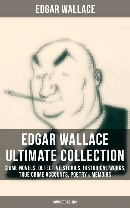 Edgar Wallace EDGAR WALLACE Ultimate Collection: Crime Novels, Detective Stories, Historical Works, True Crime Accounts, Poetry & Memoirs (Complete Edition) недорого