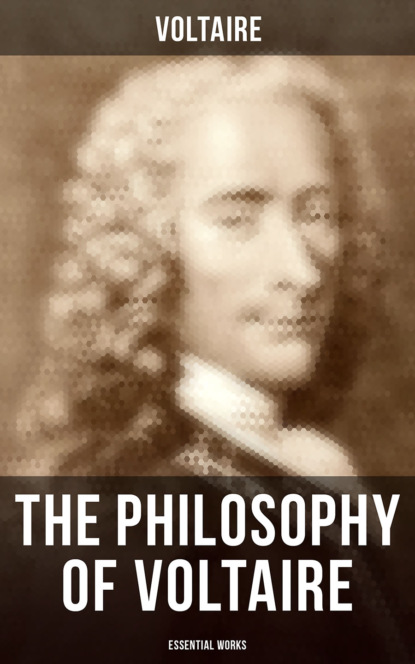 The Philosophy of Voltaire - Collected Works: Treatise On Tolerance, Philosophical Dictionary, Candide, Letters on England, Plato's Dream, Dialogues, The Study of Nature, Ancient Faith and Fable…