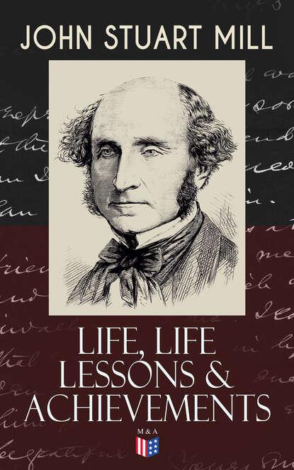Джон Стюарт Милль John Stuart Mill: Life, Life Lessons & Achievements джон стюарт милль john stuart mill ultimate collection works on philosophy politics