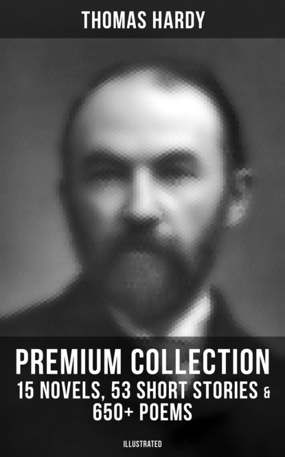 Томас Харди THOMAS HARDY Premium Collection: 15 Novels, 53 Short Stories & 650+ Poems (Illustrated) hardy t poems of thomas hardy a new selection