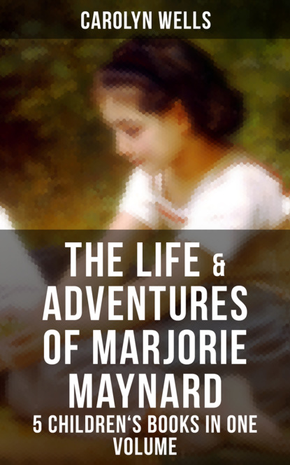 Carolyn Wells The Life & Adventures of Marjorie Maynard – 5 Children's Books in One Volume carolyn wells the greatest novels of carolyn wells – 50 titles in one volume illustrated edition