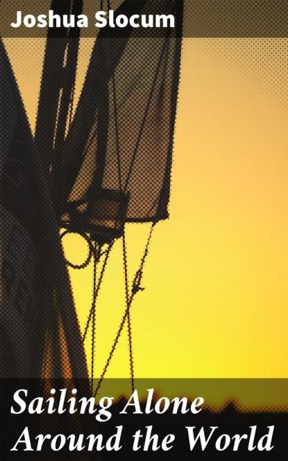 Joshua Slocum Sailing Alone Around the World joshua baldwin the wilshire sun