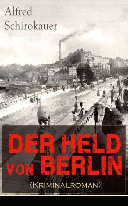 Alfred Schirokauer Der Held von Berlin (Kriminalroman) alfred schirokauer gesammelte werke von alfred schirokauer
