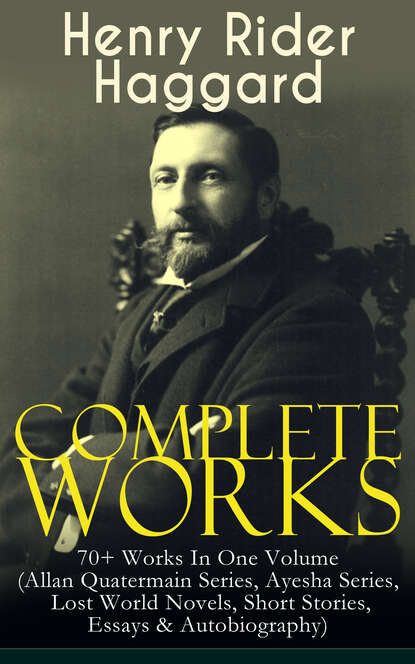 Генри Райдер Хаггард Complete Works of Henry Rider Haggard: 70+ Works In One Volume (Allan Quatermain Series, Ayesha Series, Lost World Novels, Short Stories, Essays & Autobiography) h rider haggard the first book of ayesha she ayesha the return of she