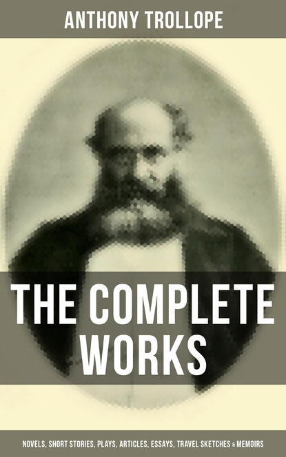 Anthony Trollope The Complete Works of Anthony Trollope: Novels, Short Stories, Plays, Articles, Essays, Travel Sketches & Memoirs недорого