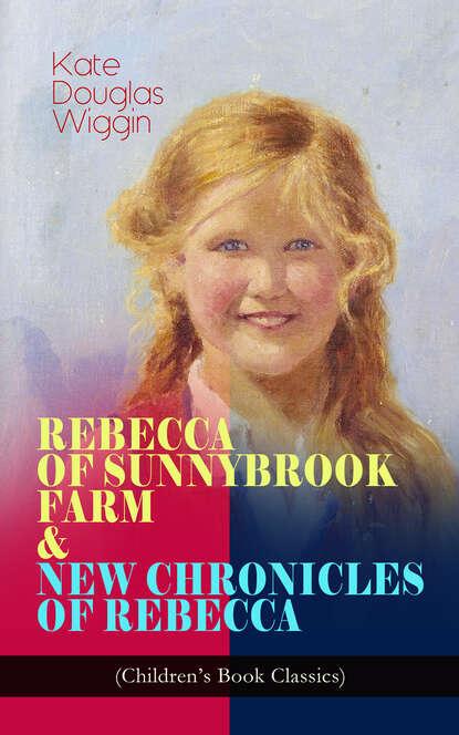 Kate Douglas Wiggin REBECCA OF SUNNYBROOK FARM & NEW CHRONICLES OF REBECCA (Children's Book Classics) sylvia maultash warsh rebecca temple mysteries 3 book bundle