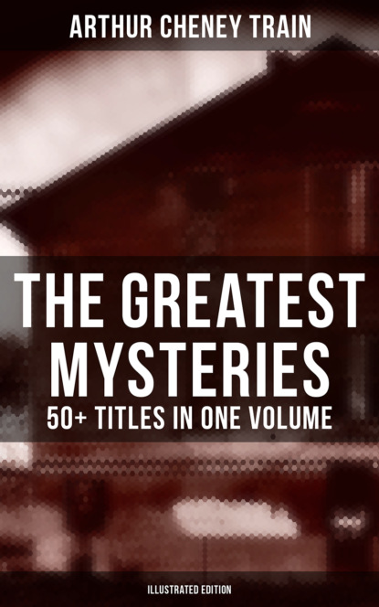 Arthur Cheney Train The Greatest Mysteries of Arthur Cheney Train – 50+ Titles in One Volume (Illustrated Edition) недорого