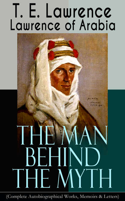 T. E. Lawrence Lawrence of Arabia: The Man Behind the Myth (Complete Autobiographical Works, Memoirs & Letters) william hazlitt the complete autobiographical works of s t coleridge illustrated edition