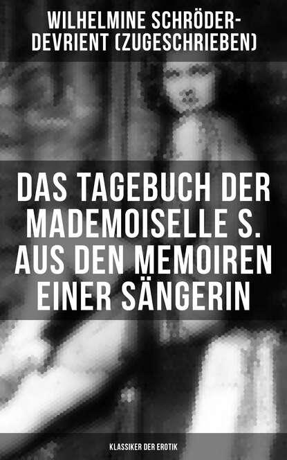 Фото - Wilhelmine Schröder-Devrient Das Tagebuch der Mademoiselle S. Aus den Memoiren einer Sängerin (Klassiker der Erotik) alfred de musset klassiker der erotik 27 gamiani zwei nächte der ausschweifung
