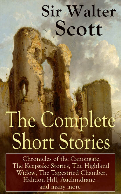 Walter Scott The Complete Short Stories of Sir Walter Scott: Chronicles of the Canongate, The Keepsake Stories, The Highland Widow, The Tapestried Chamber, Halidon Hill, Auchindrane and many more walter scott the novels and poems of sir walter scott the talisman